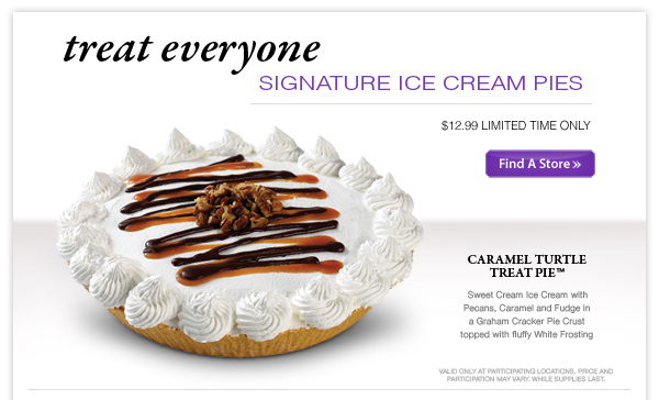 Treat Everyone! Signature Ice Cream Pies - $12.99 for a limited time only.  Caramel Turtle Treat Pie™ Sweet Cream Ice Cream with Pecans, Caramel and Fudge in a Graham Cracker Pie Crust topped with fluffy White Frostinghttp://www.coldstonecreamery.com/google/stores/store_locator.aspx