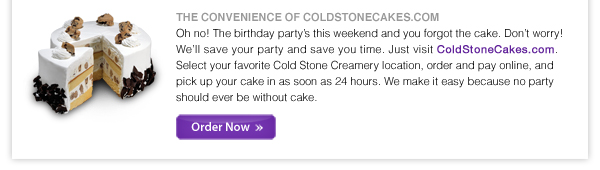 THE CONVENIENCE OF COLDSTONECAKES.COM  Oh no! The birthday party's this weekend and you forgot the cake. Don't worry! We'll save your party and save you minutes. Just visit ColdStoneCakes.com. Select your favorite Cold Stone Creamery location, order and pay online, and pick up your cake in as soon as 24 hours. We make it easy because no party should ever be without cake.  Order Now -->http://coldstonecakes.com/