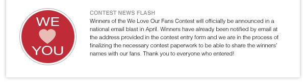 WE LOVE YOU!  CONTEST NEWS FLASH: Winners of the We Love Our Fans Contest will officially be announced in a national email blast in April. Winners have already been notified by email at the address provided in the contest entry form and we are in the process of finalizing the necessary contest paperwork to be able to share the winners' names with our fans. Thank you to everyone who entered!