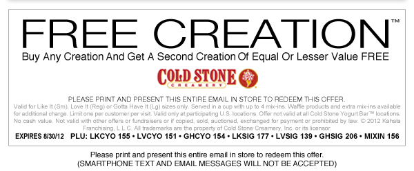 SPECIAL OFFER -->Please view image version to print coupon. Please print and present the entire image version email in store to redeem this offer. Smartphone text and email messages will not be accepted.   Buy any Creation™ and get a second Creation of Equal or Lesser Value FREE! Valid for Like It(Sm), Love It (Reg), or Gotta Have It (Lg) sizes only. Served in a cup with up to 4 mix-ins. Waffle products and extra mix-ins available for additional charge. Limit one per customer per visit. Valid only at participating US locations. Offer not valid at all Cold Stone Yogurt Bar™ locations. No Cash Value. Not valid with any other offers, fundraisers or if copied, sold, auctioned, exchanged for payment or where prohibited by law. ©2012 Kahala Franchising, L.L.C. All trademarks are the property of Cold Stone Creamery, Inc. or its licensor.  Expires 8/30/12 PLU: LKCYO 155 • LVCYO 151 • GHCYO 154 • LKSIG 177 • LVSIG 139 • GHSIG 206 • MIXIN 156