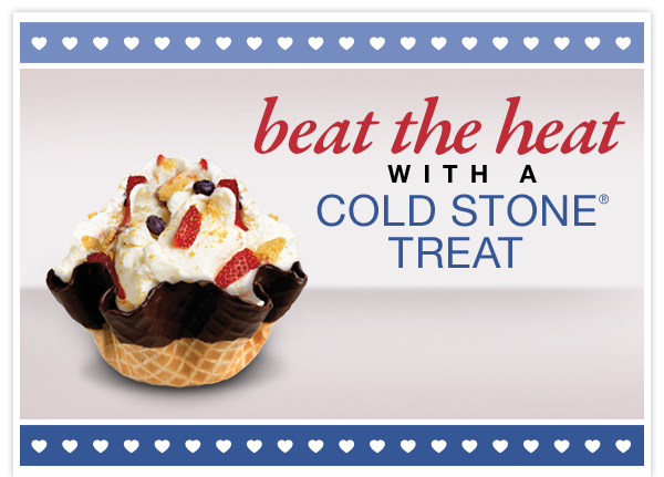 BEAT THE HEAT WITH A COLD STONE® TREAT